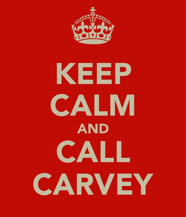 KEEP CALM AND CALL CARVEY