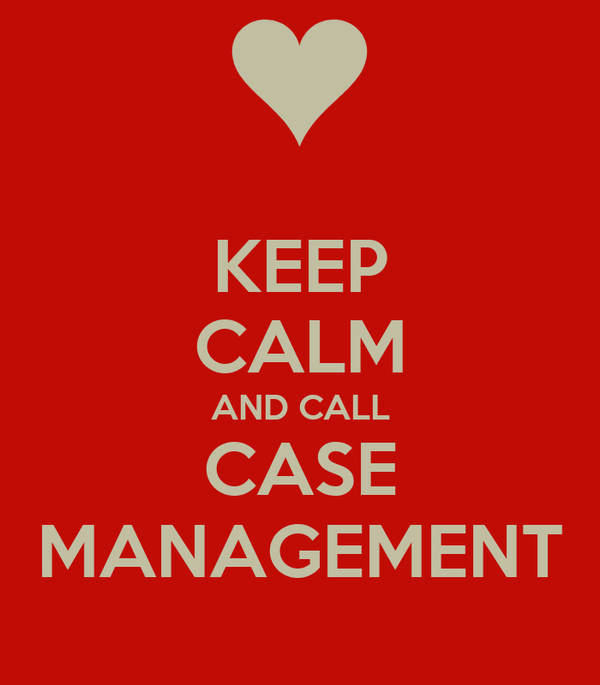 KEEP CALM AND CALL CASE MANAGEMENT