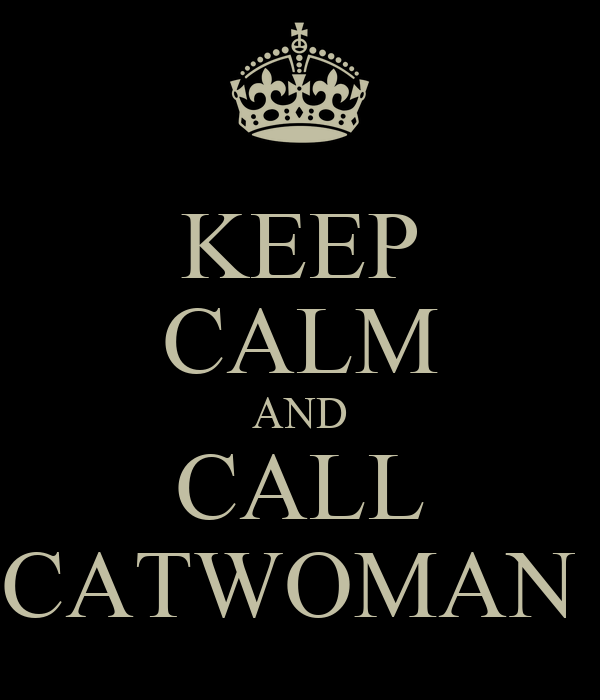 KEEP CALM AND CALL CATWOMAN