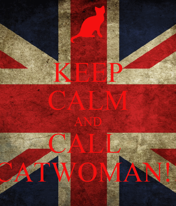 KEEP CALM AND CALL  CATWOMAN!!