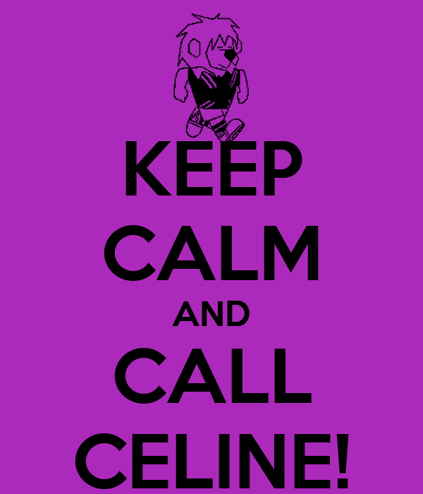 KEEP CALM AND CALL CELINE!