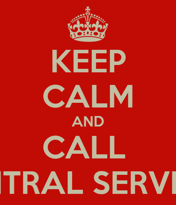 KEEP CALM AND CALL  CENTRAL SERVICES