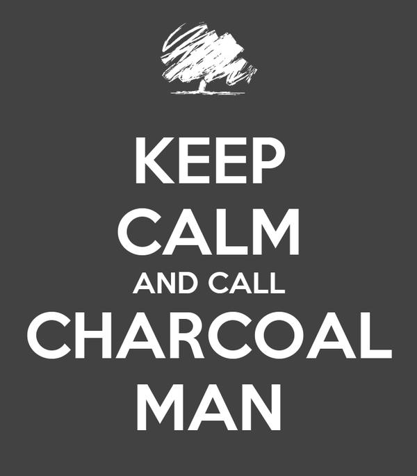 KEEP CALM AND CALL CHARCOAL MAN