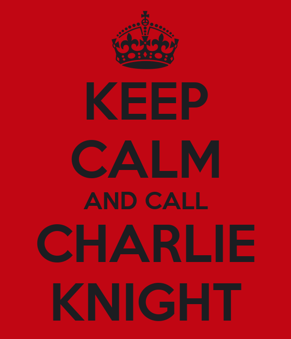 KEEP CALM AND CALL CHARLIE KNIGHT