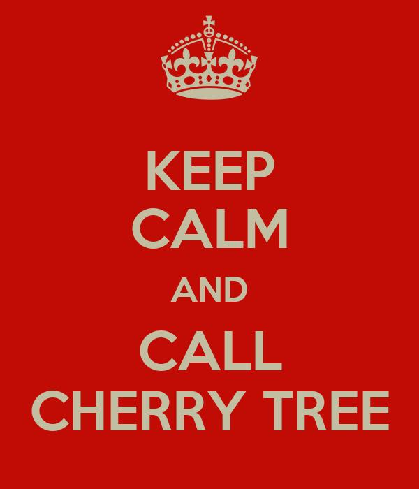 KEEP CALM AND CALL CHERRY TREE