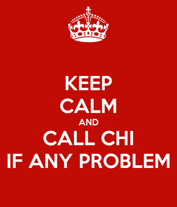 KEEP CALM AND CALL CHI IF ANY PROBLEM