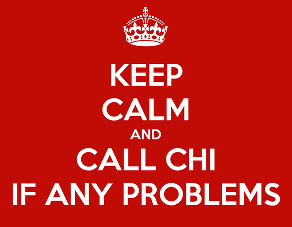 KEEP CALM AND CALL CHI IF ANY PROBLEMS
