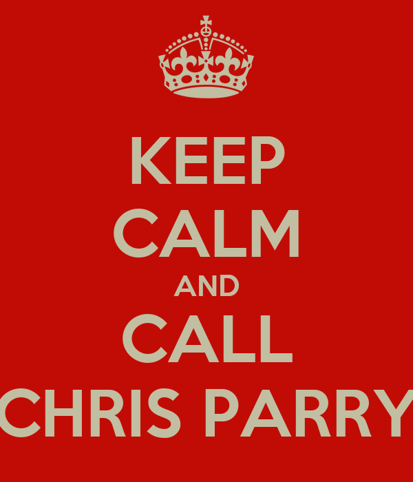 KEEP CALM AND CALL CHRIS PARRY