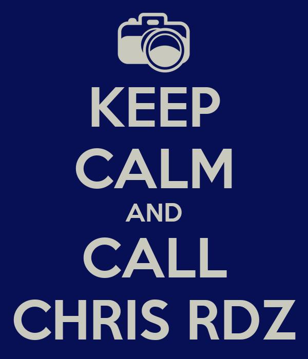 KEEP CALM AND CALL CHRIS RDZ