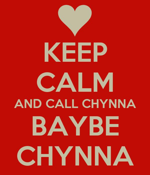 KEEP CALM AND CALL CHYNNA BAYBE CHYNNA
