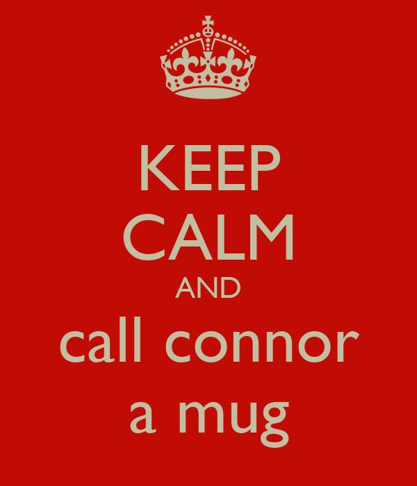 KEEP CALM AND call connor a mug