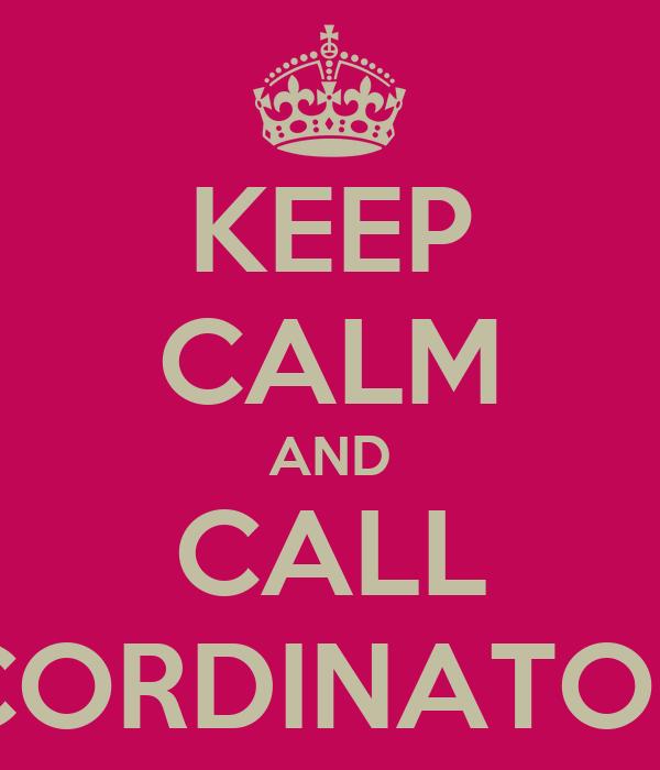KEEP CALM AND CALL CORDINATOR