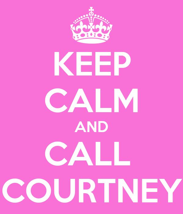 KEEP CALM AND CALL  COURTNEY