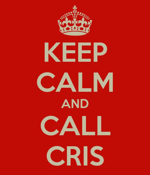 KEEP CALM AND CALL CRIS