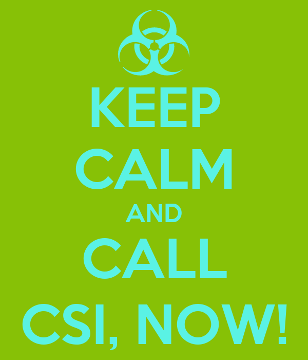 KEEP CALM AND CALL CSI, NOW!