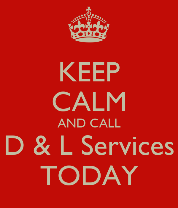 KEEP CALM AND CALL D & L Services TODAY