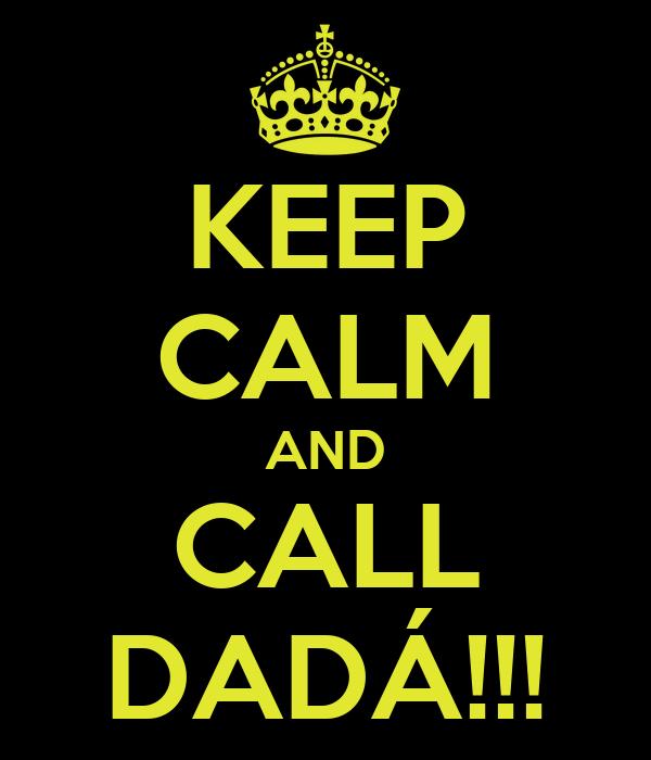 KEEP CALM AND CALL DADÁ!!!