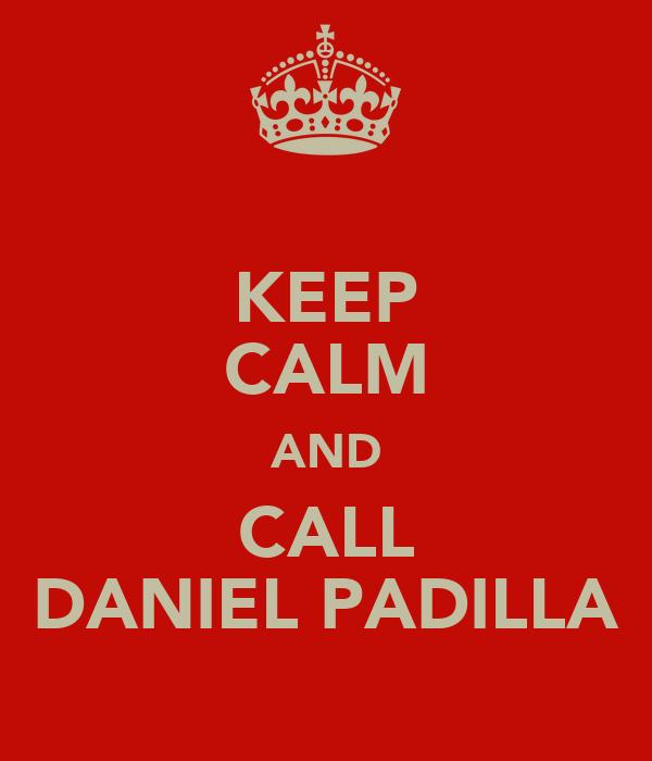 KEEP CALM AND CALL DANIEL PADILLA