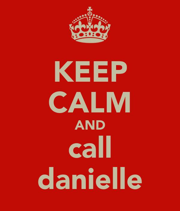KEEP CALM AND call danielle
