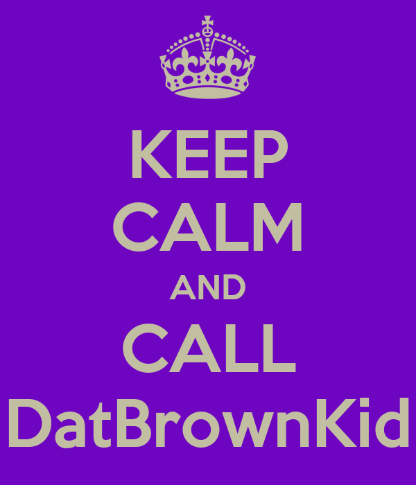 KEEP CALM AND CALL DatBrownKid