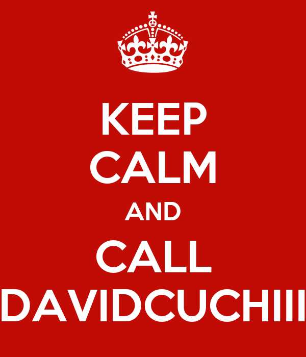 KEEP CALM AND CALL DAVIDCUCHIII