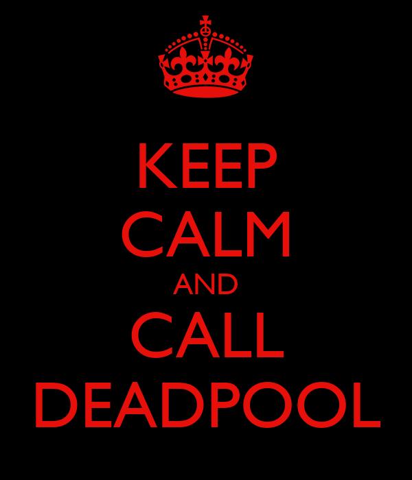 KEEP CALM AND CALL DEADPOOL