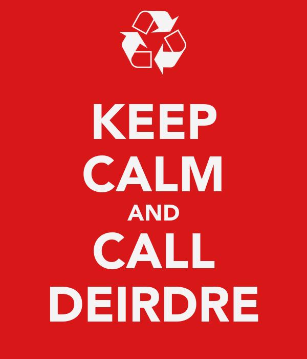 KEEP CALM AND CALL DEIRDRE