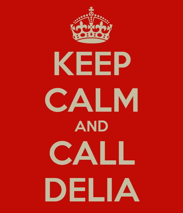 KEEP CALM AND CALL DELIA