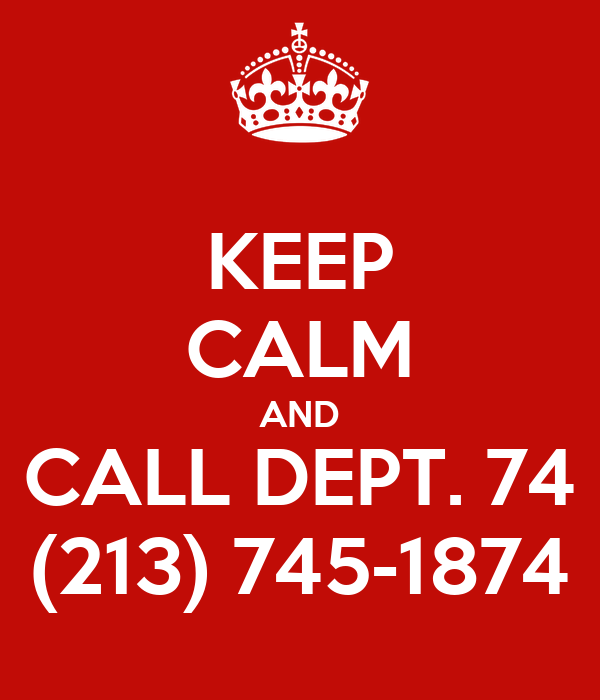 KEEP CALM AND CALL DEPT. 74 (213) 745-1874