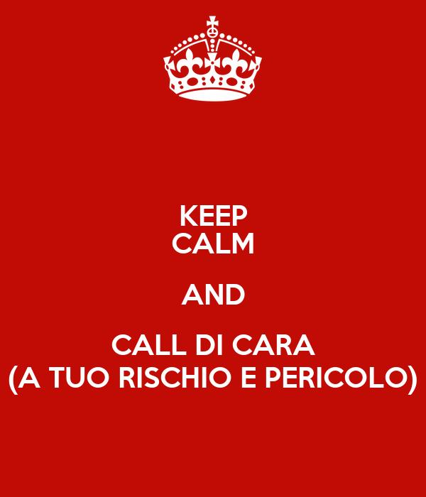 KEEP CALM AND CALL DI CARA (A TUO RISCHIO E PERICOLO)
