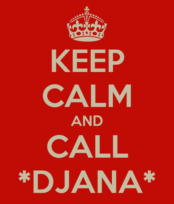 KEEP CALM AND CALL *DJANA*