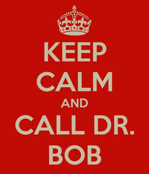 KEEP CALM AND CALL DR. BOB