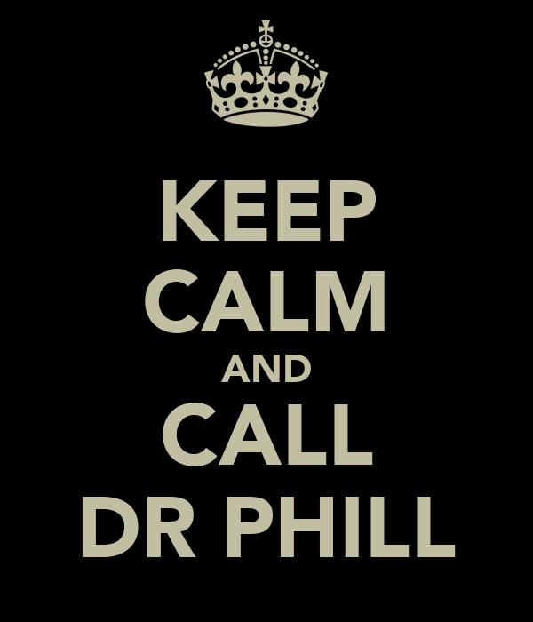 KEEP CALM AND CALL DR PHILL