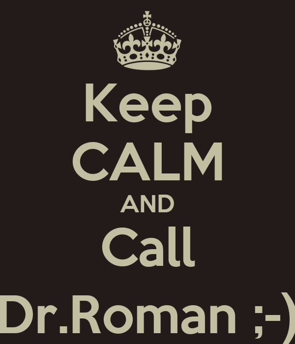 Keep CALM AND Call Dr.Roman ;-)