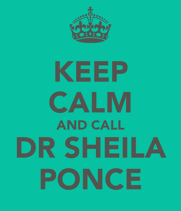 KEEP CALM AND CALL DR SHEILA PONCE