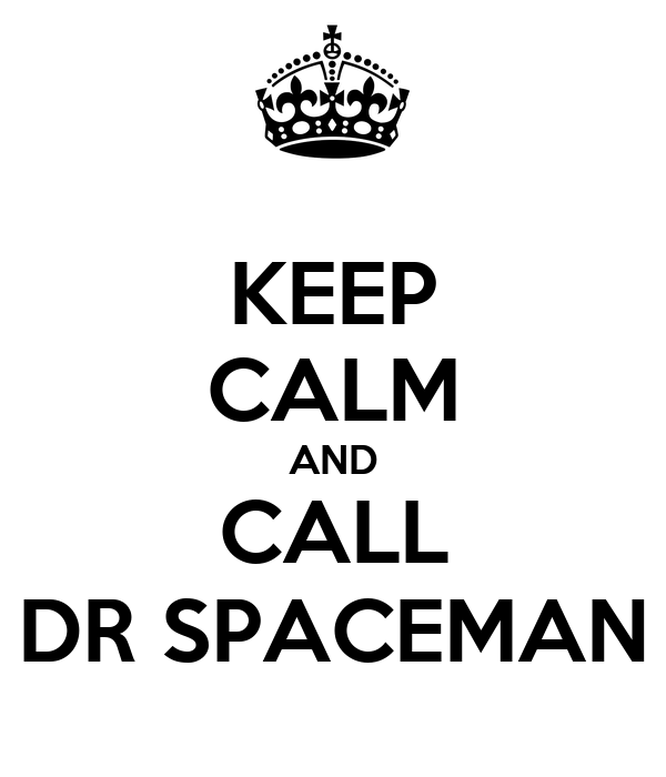 KEEP CALM AND CALL DR SPACEMAN