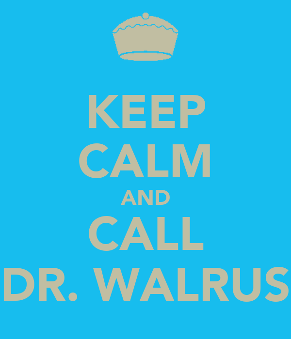 KEEP CALM AND CALL DR. WALRUS