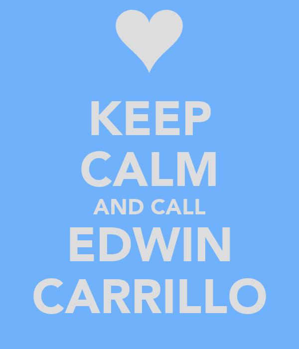 KEEP CALM AND CALL EDWIN CARRILLO