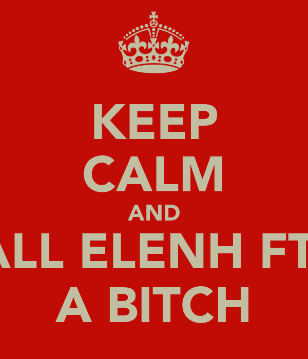 KEEP CALM AND CALL ELENH FT D A BITCH