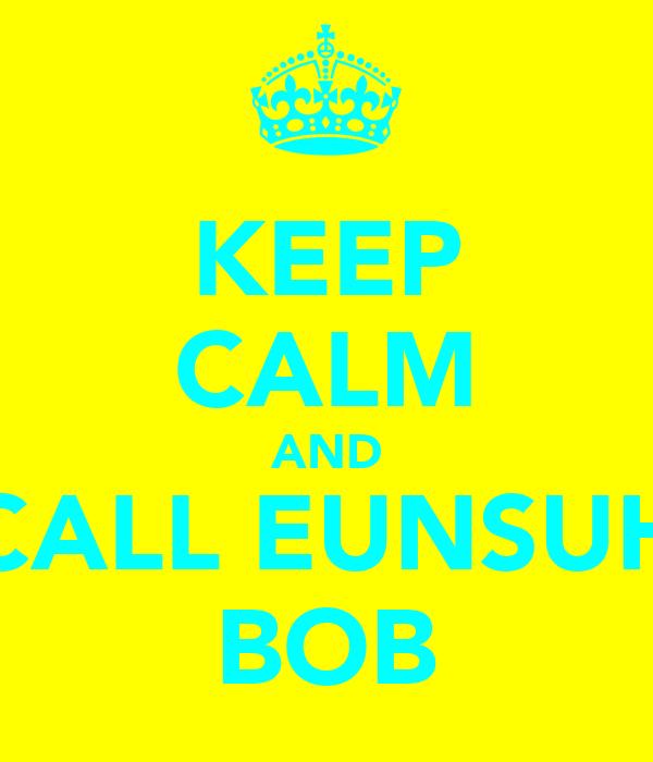 KEEP CALM AND CALL EUNSUH BOB