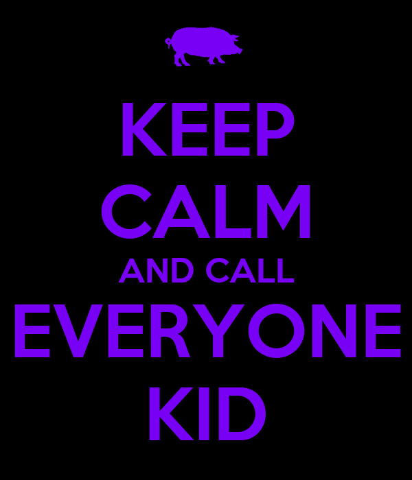 KEEP CALM AND CALL EVERYONE KID