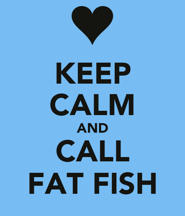 KEEP CALM AND CALL FAT FISH