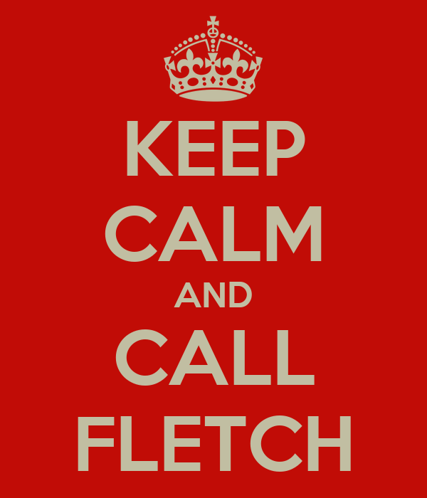 KEEP CALM AND CALL FLETCH