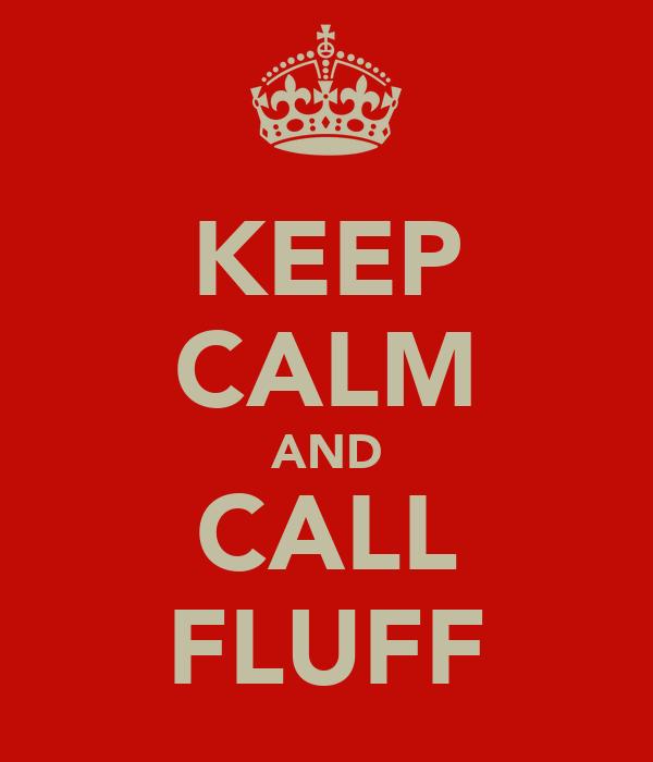 KEEP CALM AND CALL FLUFF