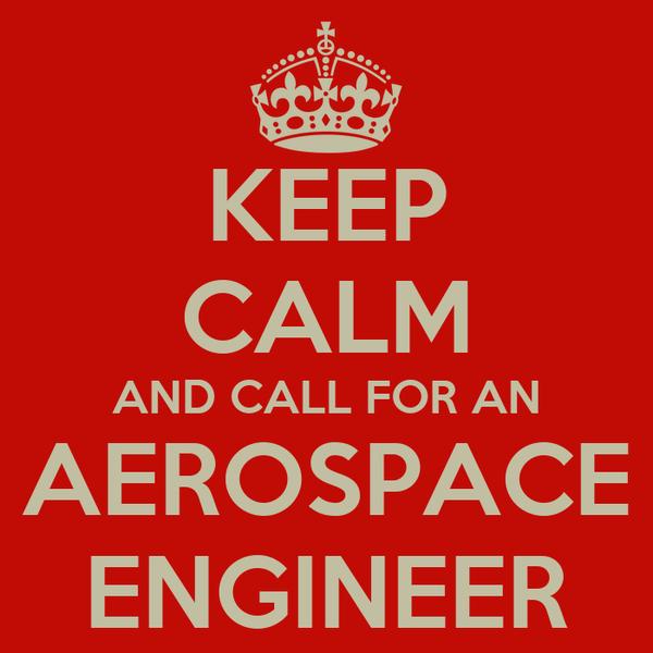 KEEP CALM AND CALL FOR AN AEROSPACE ENGINEER