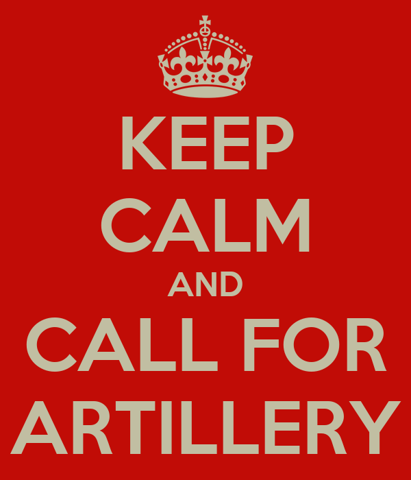 KEEP CALM AND CALL FOR ARTILLERY