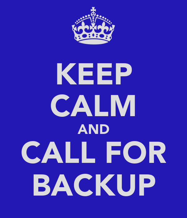 KEEP CALM AND CALL FOR BACKUP