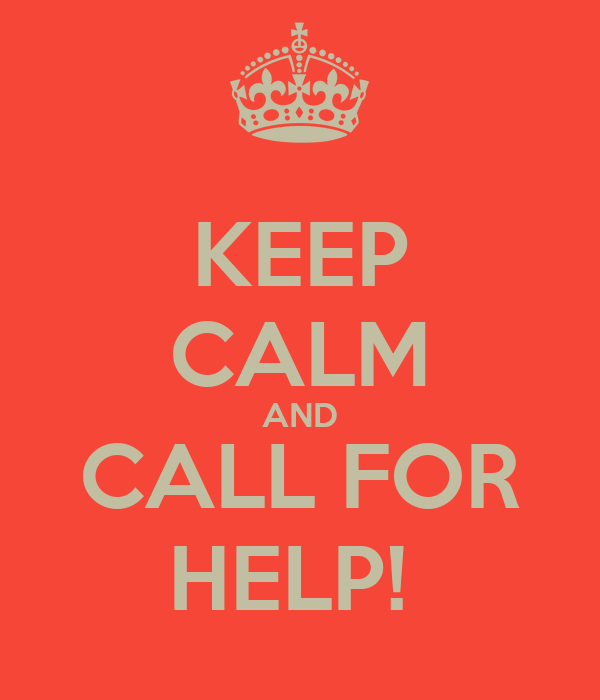 KEEP CALM AND CALL FOR HELP!