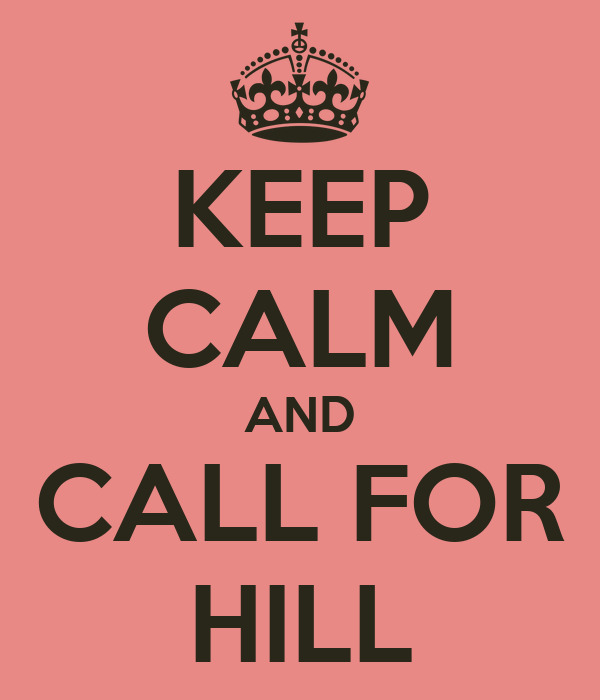 KEEP CALM AND CALL FOR HILL