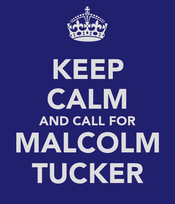 KEEP CALM AND CALL FOR MALCOLM TUCKER